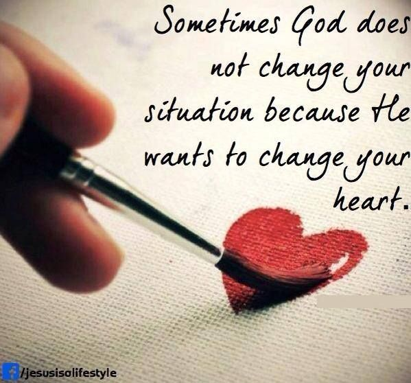 Sometimes God does not change your situation because He wants to change your heart...