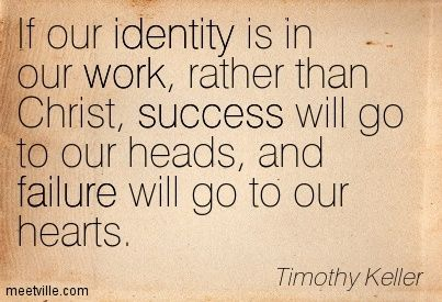 If our identity is in our work, rather than Christ, success will go to our heads, and failure will go to our hearts. Timothy Keller