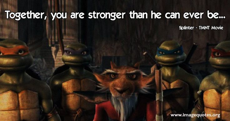 Together, you are stronger than he can ever be...- Quote by Splinter from Teenage Mutant Ninja Turtles Movie 2014