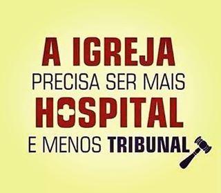 A igreja precisa ser mais hospital e menos tribunal.