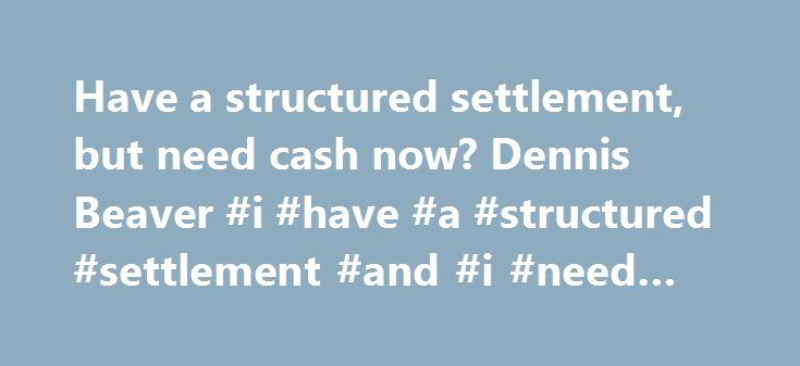 Have a structured settlement, but need cash now? Dennis Beaver #i #have #a #structured #settlement #and #i #need #cash http://alabama.nef2.com/have-a-structured-settlement-but-need-cash-now-dennis-beaver-i-have-a-structured-settlement-and-i-need-cash/  Have a structured settlement, but need cash now? In 2008 around the time our economy went into a tailspin anyone watching TV, surfing the Net, or listening to radio online or over the air began to hear the words structured settlement. We ll…