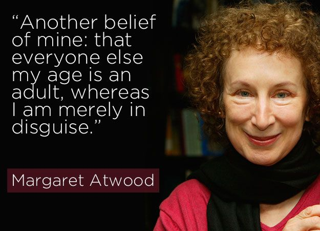 """Another belief of mine: that everyone else my age is an adult, whereas I am merely in disguise."" - Margaret Atwood // literary giants and their profound quotes about getting older"
