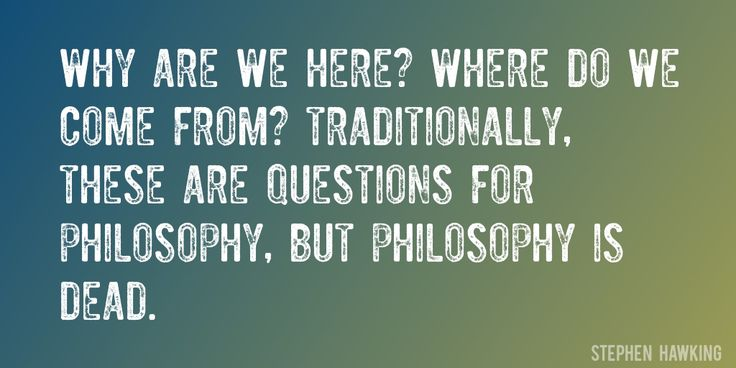 Quote by Stephen Hawking => Why are we here? Where do we come from? Traditionally, these are questions for philosophy, but philosophy is dead.