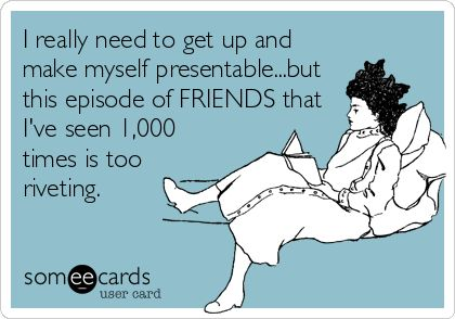 I really need to get up and make myself presentable...but this episode of FRIENDS that I've seen 1,000 times is too riveting. | TV Ecard | someecards.com