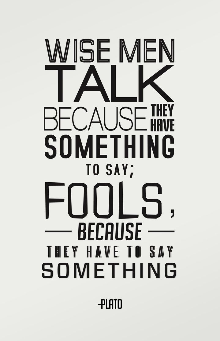 """""""Wise men talk because they have something to say; fools, because they have to say something."""" - Plato"""