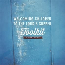 Welcoming Children to the Lord's Supper: (image is of the User's Guide but link takes you directly to the toolkit contents.)