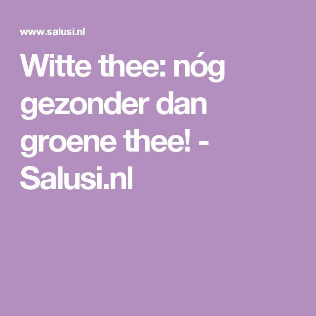 Witte thee: nóg gezonder dan groene thee! - Salusi.nl