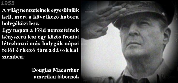 """Douglas Macarthur tábornok a bolygóközi háborúról: """"A világ nemzeteinek egyesülniük kell, mert a következő háború bolygóközi lesz. Egy napon a Föld nemzeteinek kényszerű lesz egy közös frontot létrehozni más bolygók népei felől érkező támadásokkal szemben."""""""