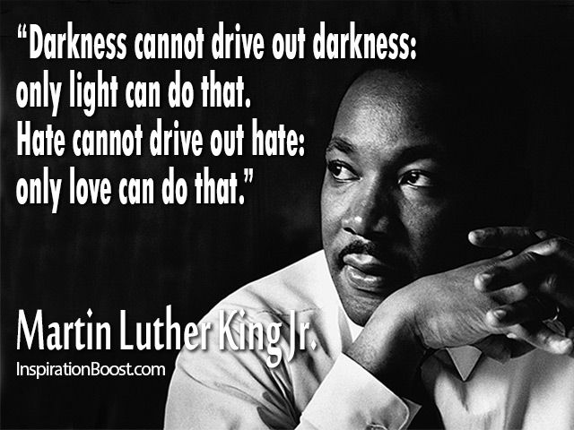 Darkness cannot drive out darkness, only light can do that. Hate cannot drive out hate Only love can do that - Martin Luther Kind Jr.
