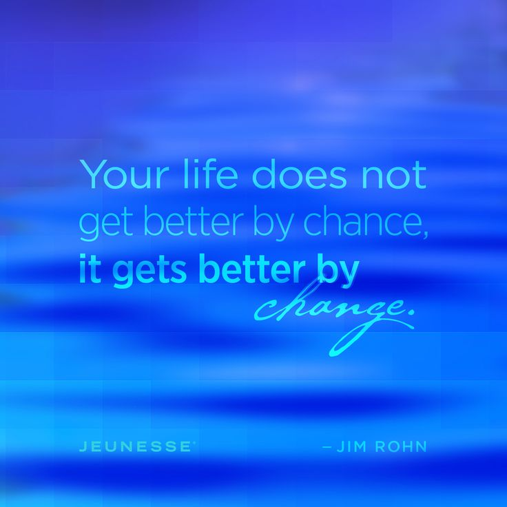 Your life does not get better by chance, it gets better by change. -Jim Rohn