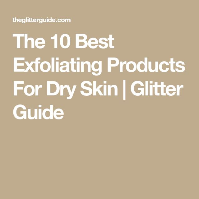 The 10 Best Exfoliating Products For Dry Skin | Glitter Guide