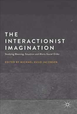 The Interactionist Imagination: Studying Meaning, Situation and Micro-social Order