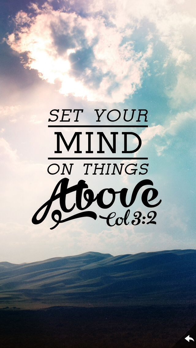 Set your minds on things above, not on earthly things.  Colossians 3:2