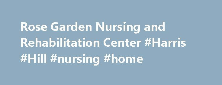 Rose Garden Nursing and Rehabilitation Center #Harris #Hill #nursing #home http://spain.remmont.com/rose-garden-nursing-and-rehabilitation-center-harris-hill-nursing-home/  # Welcome to Rose Garden Rose Garden Nursing and Rehabilitation Center takes pride in the fact that our guiding philosophy is the Golden Rule. We affectionately refer to it as The Rose Garden Way . The environment is warm and inviting ensuring that your stay is both productive and comfortable. Rose Garden is an…