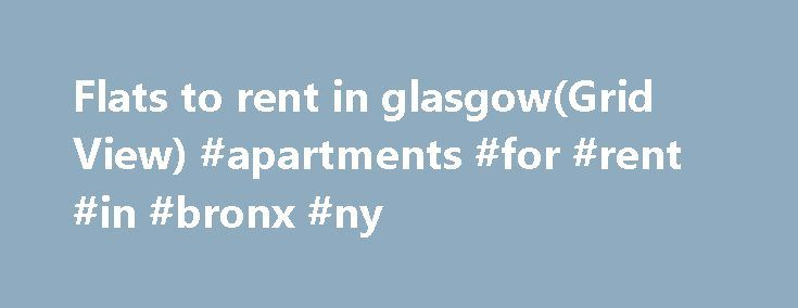 Flats to rent in glasgow(Grid View) #apartments #for #rent #in #bronx #ny http://apartments.remmont.com/flats-to-rent-in-glasgowgrid-view-apartments-for-rent-in-bronx-ny/  #flats to rent # 455 flats and houses to rent in Glasgow. Welcome to Scotland's largest city! So far, the big news in 2014 was Glasgow playing host to the XX Commonwealth Games for the first time since the games began in 1930. And well done, Glasgow. Still, all that sport was merely icing on Glasgow's reputation as a…