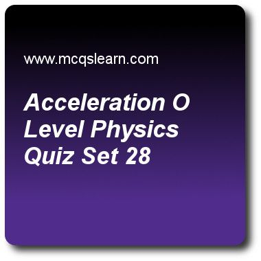 Acceleration O Level Physics Quizzes: O level physics Quiz 28 Questions and Answers - Practice physics quizzes based questions and answers to study acceleration: o level physics quiz with answers. Practice MCQs to test learning on acceleration: o level physics, specific heat capacity, melting and solidification, heat capacity: physics, gravity: o level physics quizzes. Online acceleration: o level physics worksheets has study guide as negative acceleration is also known as, answer key with..