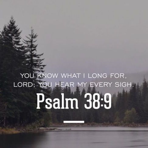 You know what I long for Lord; you hear my every sigh Psalm 38:9