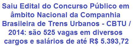 A Companhia Brasileira de Trens Urbanos - CBTU, faz saber da abertura de Concurso Público em âmbito nacional, que visa selecionar candidatos para o preenchimento de 525 vagas no seu quadro de servidores, com validade também para a formação de Cadastro de Reserva. Os empregos são de Nível Médio, Técnico e Superior, com oportunidades de lotação nas cidades do Rio de Janeiro/RJ, Recife/PE, João Pessoa/PB, Natal/RN e Maceió/AL. Os vencimentos vão de R$ 1.293,49 a R$ 5.393,72, além de benefícios.