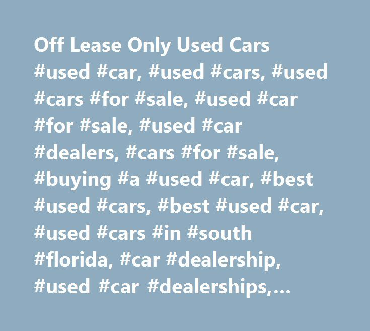 Off Lease Only Used Cars #used #car, #used #cars, #used #cars #for #sale, #used #car #for #sale, #used #car #dealers, #cars #for #sale, #buying #a #used #car, #best #used #cars, #best #used #car, #used #cars #in #south #florida, #car #dealership, #used #car #dealerships, #used #vehicles, #used #trucks #for #sale, #trucks #for #sale, #car #prices, #buy #a #used #car, #used #car #dealership, #florida #used #cars, #trade #in #car, #car #financing, #used #car #financing, #used #car #inventory…