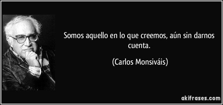 ... Somos aquello en lo que creemos, aún sin darnos cuenta. (Carlos Monsiváis)
