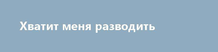 Хватит меня разводить http://rusdozor.ru/2017/07/02/xvatit-menya-razvodit/  Может пора сказать им «хватит»?