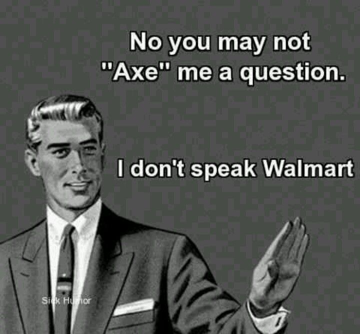"""you may not """"axe"""" me a question, you may """"ask"""" me a question!  A total pet peeve!"""