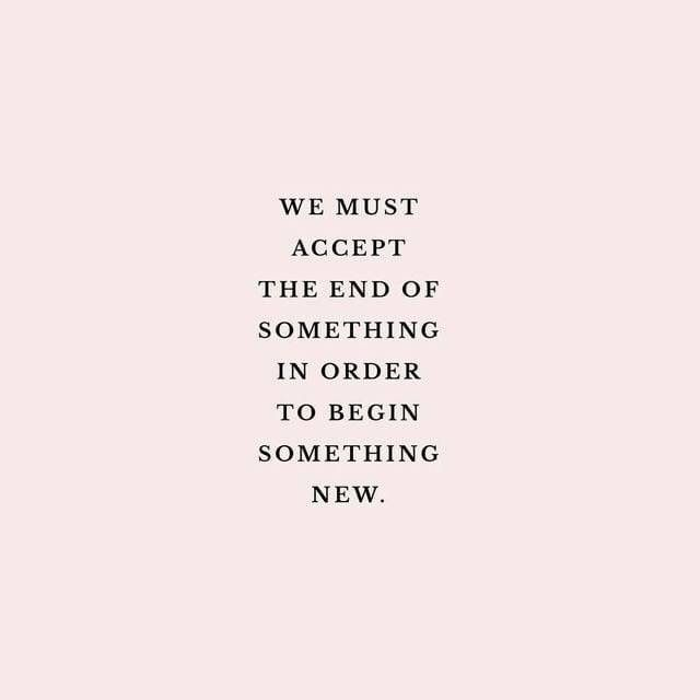 We Must Accept The End Of Something In Order To Begin Something New New Beginning Quotes Beginning Quotes Words Quotes