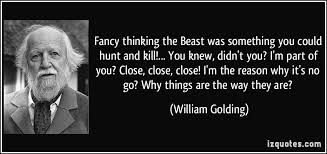 Fancy thinking the Beast was something you could hunt and kill! You knew, didn't you? I'm part of you? Close, close, close! I'm the reason why it's no go? Why things are what they are?  -William Golding