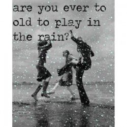Never too old to play in the rain.  To jump in the puddles.  To kick walk through the puddles to create waves.  To sit on the beach sharing a drink in the rain.  To dance in the rain.  Slow dance or crazy jungle dance.  Whichever suits the music in your head.