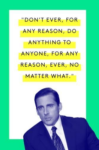"The Tao Of Michael Scott #refinery29  http://www.refinery29.com/2015/03/83753/michael-scott-office-quotes#slide-9  ""Don't ever, for any reason, do anything to anyone, for any reason, ever, no matter what. No matter where. Or who, or who you are with, or where you are going, or where you've been, ever. For any reason, whatsoever.""Watch here (:35)"