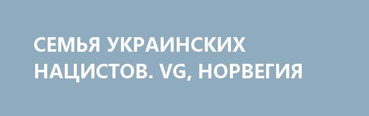 СЕМЬЯ УКРАИНСКИХ НАЦИСТОВ. VG, НОРВЕГИЯ http://rusdozor.ru/2017/04/07/semya-ukrainskix-nacistov-vg-norvegiya/  30-летний украинец Евгений Стойка говорит, что испытывает чувство гордости, когда видит, как дерутся белые. Его 26-летняя жена Елена согласна — потому что обязана соглашаться.  «А на лбу у мусульманина мы вырезали свастику» Почти никто из тех, с кем мы ...