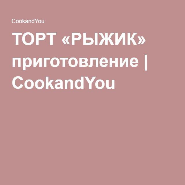 ТОРТ «РЫЖИК» приготовление   CookandYou