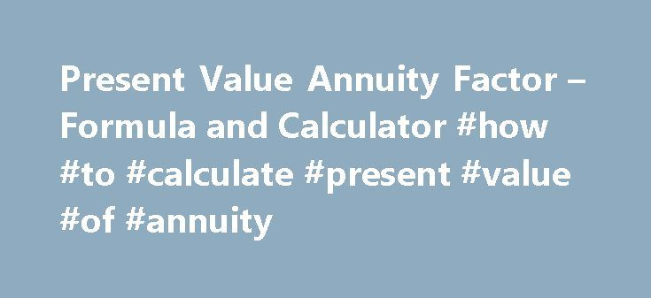 Present Value Annuity Factor – Formula and Calculator #how #to #calculate #present #value #of #annuity http://wyoming.remmont.com/present-value-annuity-factor-formula-and-calculator-how-to-calculate-present-value-of-annuity/  # Present Value Annuity Factor The present value annuity factor is used to calculate the present value of future one dollar cash flows. This formula relies on the concept of time value of money. Time value of money is the concept that a dollar received at a future date…