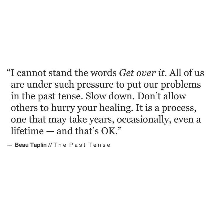 I cannot stand the words Get over it. All of us are under such pressure to put our problems in the past tense. Slow down. Don't allow others to hurry your healing. It is a process, one that may take years, occasionally, even a lifetime — and that's OK. -Beau Taplin
