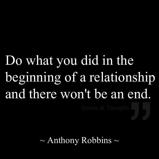 Do what you did in the beginning of a relationship and there won't be an end. Anthony Robbins