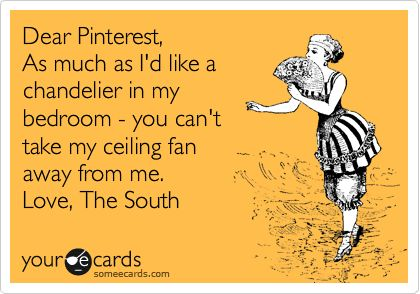 Dear Pinterest, As much as I'd like a chandelier in my bedroom - you can't take my ceiling fan away from me. Love, The South.