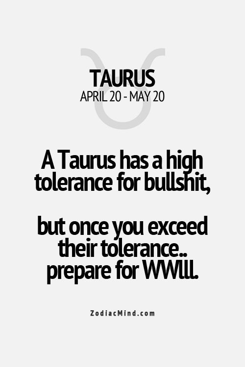 """A Taurus has a high tolerance for bullshit, but once you exceed their tolerance, prepare for WWIII"" . That is a pretty accurate statement."