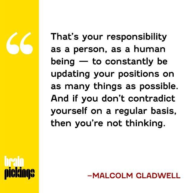 And if you don't contradict yourself on a regular basis, then you're not thinking - Malcolm Gladwell