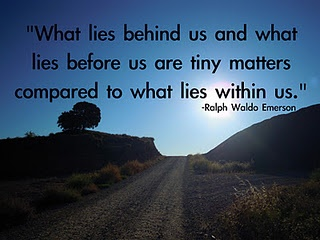 """What lies behind us and what lies before us are tiny matters compared to what lies within us.""-Ralph Waldo Emerson"