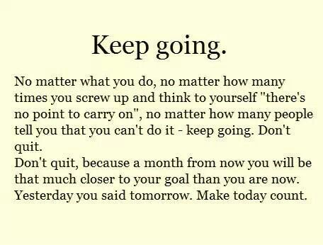 Keep going.   Don't quit