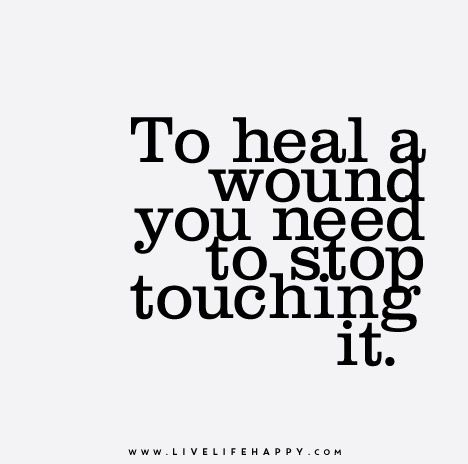 IF YOU CAN DO THIS YOU WILL BE ABLE TO MOVE ON AND THE WOUND CAN HEAL. THE SCAR WILL BE A REMINDER OF WHAT NOT TO REPEAT.