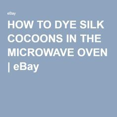 HOW TO DYE SILK COCOONS IN THE MICROWAVE OVEN | eBay