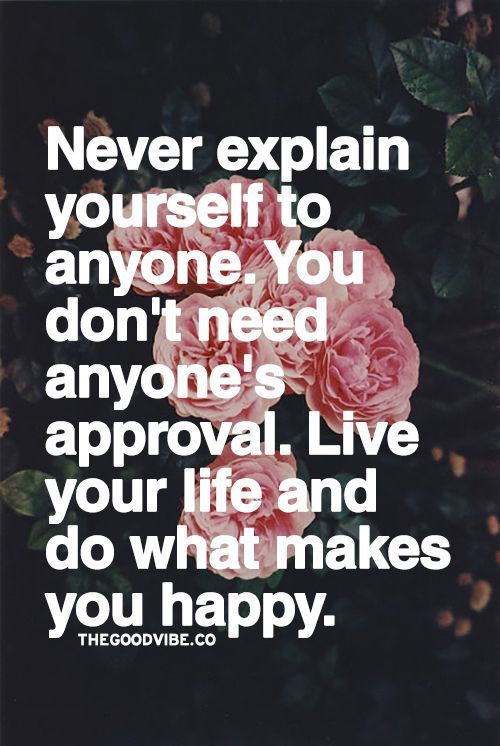 Never explain yourself to anyone. You don't need anyone's approval. Live your life and do what makes you happy.