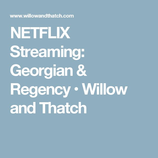 NETFLIX Streaming: Georgian & Regency • Willow and Thatch
