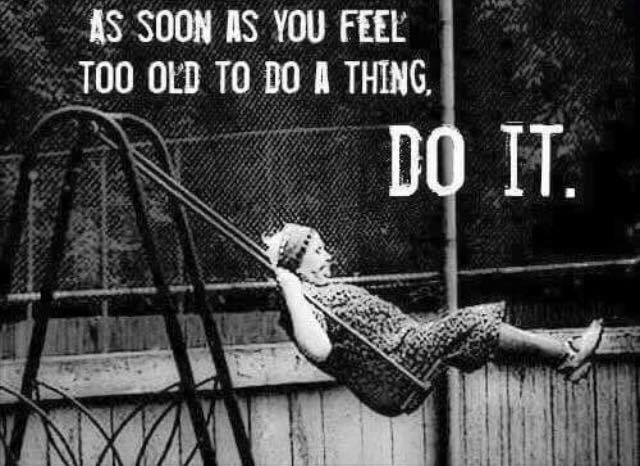 As soon as you feel too old to do a thing, Do It.