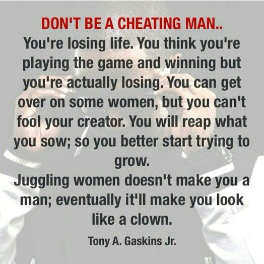 Don't be a cheating man!! You're losing life. You think you're playing the game and winning but you're actually losing. You can get over on some women, but you can't fool your creator. You will reap what you sow;  so you better start trying to grow. Juggling women doesn't make you a man; eventually it'll make you look like a clown.