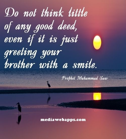 Do not think little of any good deed, even if it is just greeting your brother…