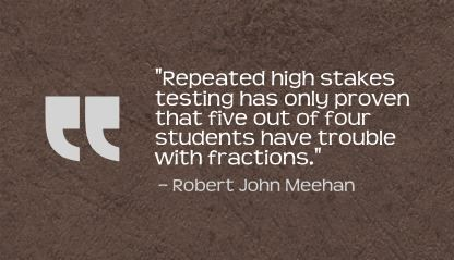 """Repeated high stakes testing has only proven that five out of four students have trouble with fractions."" Robert John Meehan"