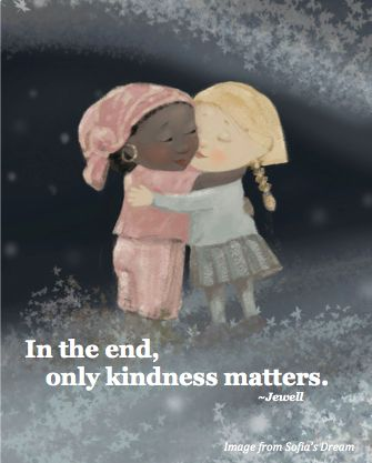 In the end, only kindness matters. ~Jewell (image from Sofia's Dream - Earth Day Everyday reading ages 4-8) www.sofiasdream.com
