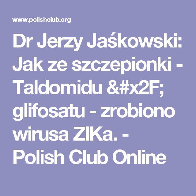 Dr Jerzy Jaśkowski: Jak ze szczepionki - Taldomidu / glifosatu - zrobiono wirusa ZIKa. - Polish Club Online